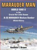 Marauder Man : World War II in the Crucial but Little Known B-26 Marauder Medium Bomber: A Memoir/History, Brown, Kenneth T., 0935553533