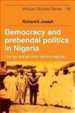 Democracy and Prebendal Politics in Nigeria : The Rise and Fall of the Second Republic, Joseph, Richard A., 1107633532