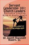 Servant Leadership 101: (Church Leaders), Dr. Joseph Roosevelt, Joseph Rogers,, 1491253541