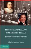 The Rise and Fall of War Crimes Trials : From Charles I to Bush II, Smith, Charles Anthony, 1107023548