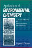 Applications of Environmental Chemistry : A Practical Guide for Environmental Professionals, Weiner, Eugene R., 1566703549