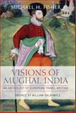 Visions of Mughal India : An Anthology of European Travel Writing, Fisher, Michael, 1845113543