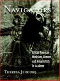 Navigators : African American Musicians, Dancers, and Visual Artists in Academe, Jenoure, Theresa, 079144354X