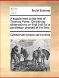 A Supplement to the Trial of Thomas Paine Containing Observations on That Trial, Gentleman Present At The Time, 1170123546