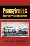 Pennsylvania's Amazon Princess Railroad, William Lawrence Adams, 1481773542