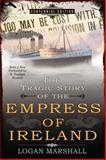 The Tragic Story of the Empress of Ireland, Logan Marshall, 0425273547