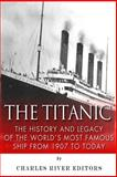 The Titanic: the History and Legacy of the World's Most Famous Ship from 1907 to Today, Charles River Charles River Editors, 1502533545
