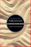 Inheriting Abraham : The Legacy of the Patriarch in Judaism, Christianity, and Islam, Levenson, Jon D., 0691163553