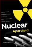 Nuclear Apartheid : The Quest for American Atomic Supremacy from World War II to the Present, Maddock, Shane J., 080783355X