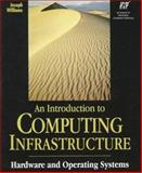 An Introduction to Computing Infrastructure : Hardware and Operating Systems, Williams, Joseph, 1575763559
