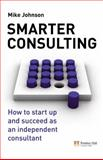 Smarter Consulting : How to Start up and Succeed As an Independent Consultant, Johnson, Mike, 0273713558
