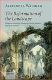 The Reformation of the Landscape : Religion, Identity, and Memory in Early Modern Britain and Ireland, Walsham, Alexandra, 0199243557