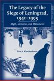 The Legacy of the Siege of Leningrad, 1941-1995 : Myth, Memories, and Monuments, Kirschenbaum, Lisa A., 0521123550