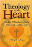 Theology of the Heart : The Role of Mysticism in the Theology of Martin Luther, Hoffman, Bengt Runo, 1886513554