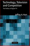 Technology, Television, and Competition : The Politics of Digital TV, Hart, Jeffrey A., 0521033551