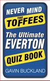 Never Mind the Toffees: the Ultimate Everton Quiz Book, Gavin Buckland, 0750953551