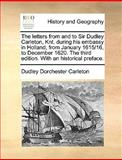 The Letters from and to Sir Dudley Carleton, Knt During His Embassy in Holland, from January 1615/16, to December 1620 the Third Edition with an Hi, Dudley Dorchester Carleton, 1170363563