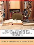Bulletin de la Société D'Anthropologie de Lyon, Socit D&apos and D&apos Anthropologie Et De Biologie, 1146303564