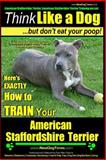 American Staffordshire Terrier, American Staffordshire Terrier Training AAA AKC: Think Like a Dog, but Don?t Eat Your Poop! American Staffordshire Terrier Breed Expert Training, Paul Pearce, 150065356X