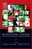 Behavioural Change : An Evidence-Based Handbook for Social and Public Health, Browning, Colette J. and Thomas, Shane A., 0443073570