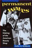 Permanent Waves : The Making of the American Beauty Shop, Willett, Julie A., 0814793576