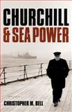 Churchill and Sea Power, Christopher M. Bell, 0199693579