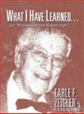 What I Have Learned..., Earle F. Zeigler, 1466953578