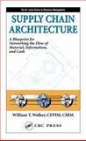 Supply Chain Architecture : Learning How to Network the Flow of Material, Information, and Cash, Walker, William T., 1574443577