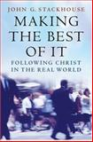 Making the Best of It : Following Christ in the Real World, Stackhouse, John G. and Stackhouse, John G., Jr., 0195173589