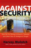 Against Security : How We Go Wrong at Airports, Subways, and Other Sites of Ambiguous Danger, Molotch, Harvey, 0691163588