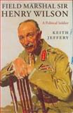 Field Marshal Sir Henry Wilson : A Political Soldier, Jeffery, Keith, 0198203586