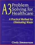 A3 Problem Solving for Healthcare : A Practical Method for Eliminating Waste, Jimmerson, Cindy, 1563273586