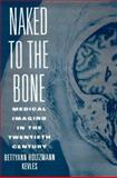 Naked to the Bone : Medical Imaging in the Twentieth Century, Kevles, Bettyann Holtzmann, 0813523583