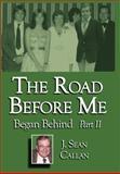 The Road Before Me Began Behind Part II, J. Sean Callan, 1434313581