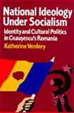 National Ideology under Socialism : Identity and Cultural Politics in Ceausescu's Romania, Verdery, Katherine, 0520203585