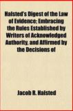 Halsted's Digest of the Law of Evidence; Embracing the Rules Established by Writers of Acknowledged Authority, and Affirmed by the Decisions Of, Jacob R. Halsted, 1151053589