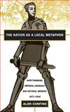 The Nation as a Local Metaphor : Wurttemberg, Imperial Germany and National Memory, 1871-1918, Confino, Alon, 0807823597