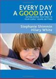 Every Day a Good Day : Establishing Routines in Your Early Years Setting, Shimmin, Stephanie and White, Hilary, 141292359X