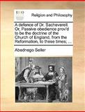 A Defence of Dr Sacheverell or, Passive Obedience Prov'D to Be the Doctrine of the Church of England, from the Reformation, to These Times;, Abednego Seller, 1170123597