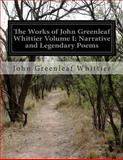 The Works of John Greenleaf Whittier Volume I: Narrative and Legendary Poems, John Greenleaf Whittier, 1500193593