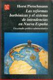 Las Reformas Borbónicas y el Sistema de Intendencias en Nueva España : Un Estudio Político Administrativo, Pietschmann, Horst, 9681643593