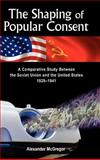 The Shaping of Popular Consent : A Comparative Study of the Soviet Union and the United States, 1929-1941, McGregor, Alexander, 1934043591