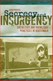Secrecy and Insurgency : Socialities and Knowledge Practices in Guatemala, Posocco, Silvia, 0817313591