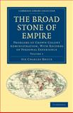 The Broad Stone of Empire : Problems of Crown Colony Administration, with Records of Personal Experience, Bruce, Charles, 1108023592