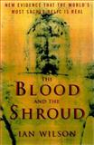 The Blood and the Shroud : New Evidence That the World's Most Sacred Relic Is Real, Wilson, Ian, 0684853590