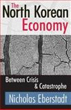 The North Korean Economy : Between Crisis and Catastrophe, Eberstadt, Nicholas, 0765803607