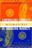 Controlling Currency Mismatches in Emerging Markets, Goldstein, Morris and Turner, Philip, 0881323608