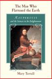 The Man Who Flattened the Earth : Maupertuis and the Sciences in the Enlightenment, Terrall, Mary, 0226793613