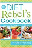 The Diet Rebel's Cookbook : Eating Clean and Green, Clements, Jillayne and Stewart, Michelle, 1599553619
