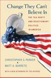 Change They Can't Believe In : The Tea Party and Reactionary Politics in America, Parker, Christopher S. and Barreto, Matt A., 0691163618